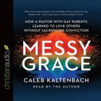 messy-grace-how-a-pastor-with-gay-parents-learned-to-love-others-without-sacrificing-conviction.jpg