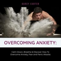 overcoming-anxiety-calm-down-breathe-discover-how-to-overcome-anxiety-fear-and-panic-attacks.jpg