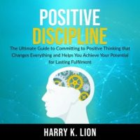 positive-discipline-the-ultimate-guide-to-committing-to-positive-thinking-that-changes-everything-and-helps-you-achieve-your-potential-for-lasting-fulfillment.jpg