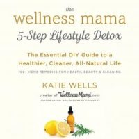 the-wellness-mama-5-step-lifestyle-detox-the-essential-diy-guide-to-a-healthier-cleaner-all-natural-life.jpg