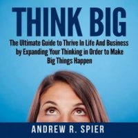 think-big-the-ultimate-guide-to-thrive-in-life-and-business-by-expanding-your-thinking-in-order-to-make-big-things-happen.jpg